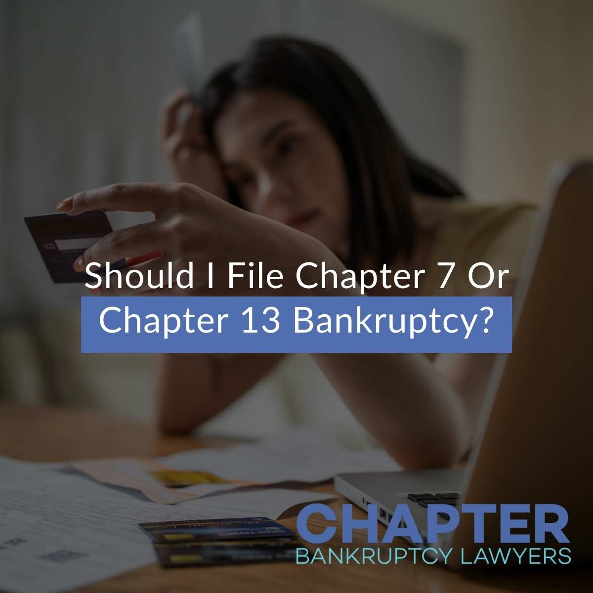 Should I File Chapter 7 Or Chapter 13 Bankruptcy?